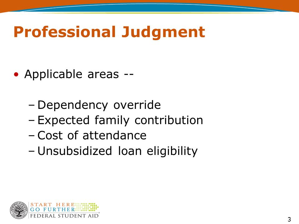 3 Professional Judgment Applicable areas -- –Dependency override –Expected family contribution –Cost of attendance –Unsubsidized loan eligibility