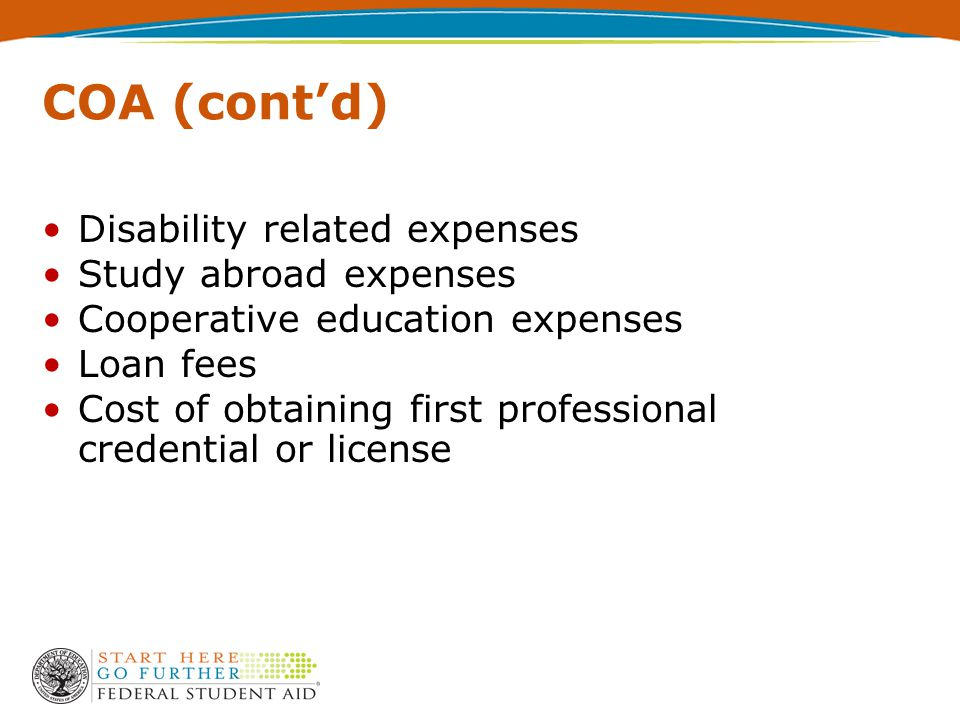 COA (cont'd) Disability related expenses Study abroad expenses Cooperative education expenses Loan fees Cost of obtaining first professional credential or license