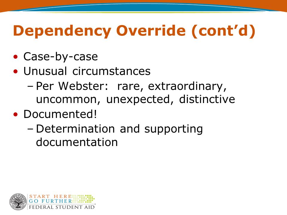Dependency Override (cont'd) Case-by-case Unusual circumstances –Per Webster: rare, extraordinary, uncommon, unexpected, distinctive Documented.