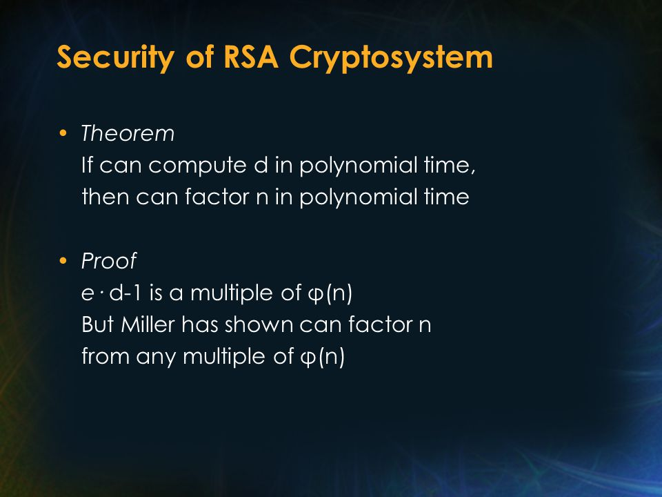 Security of RSA Cryptosystem Theorem If can compute d in polynomial time, then can factor n in polynomial time Proof e· d-1 is a multiple of φ(n) But
