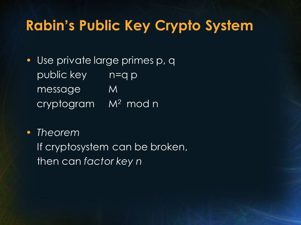 Rabin ' s Public Key Crypto System Use private large primes p, q public key n=q p message M cryptogram M 2 mod n Theorem If cryptosystem can be broken, then can factor key n