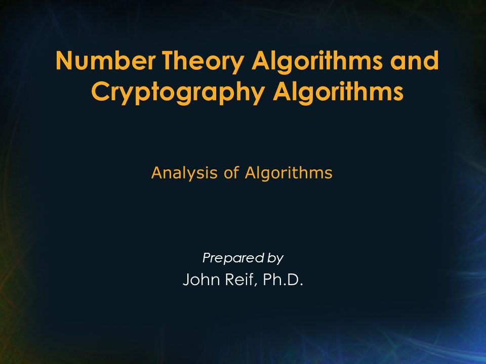 Number Theory Algorithms and Cryptography Algorithms Prepared by John Reif, Ph.D.
