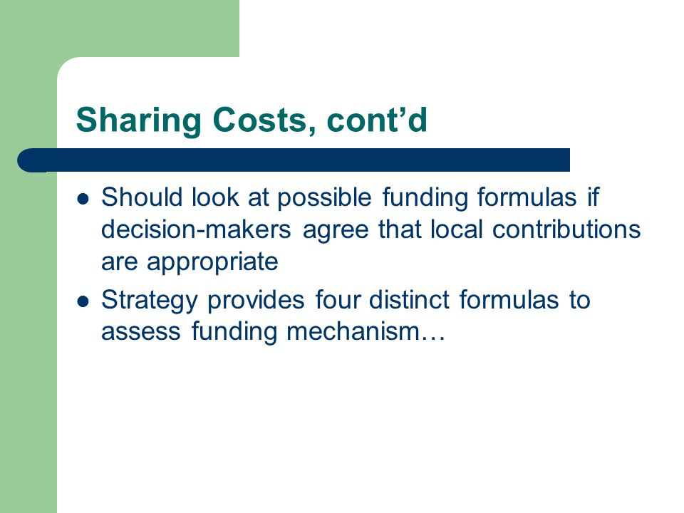 Sharing Costs, cont'd Should look at possible funding formulas if decision-makers agree that local contributions are appropriate Strategy provides four distinct formulas to assess funding mechanism…