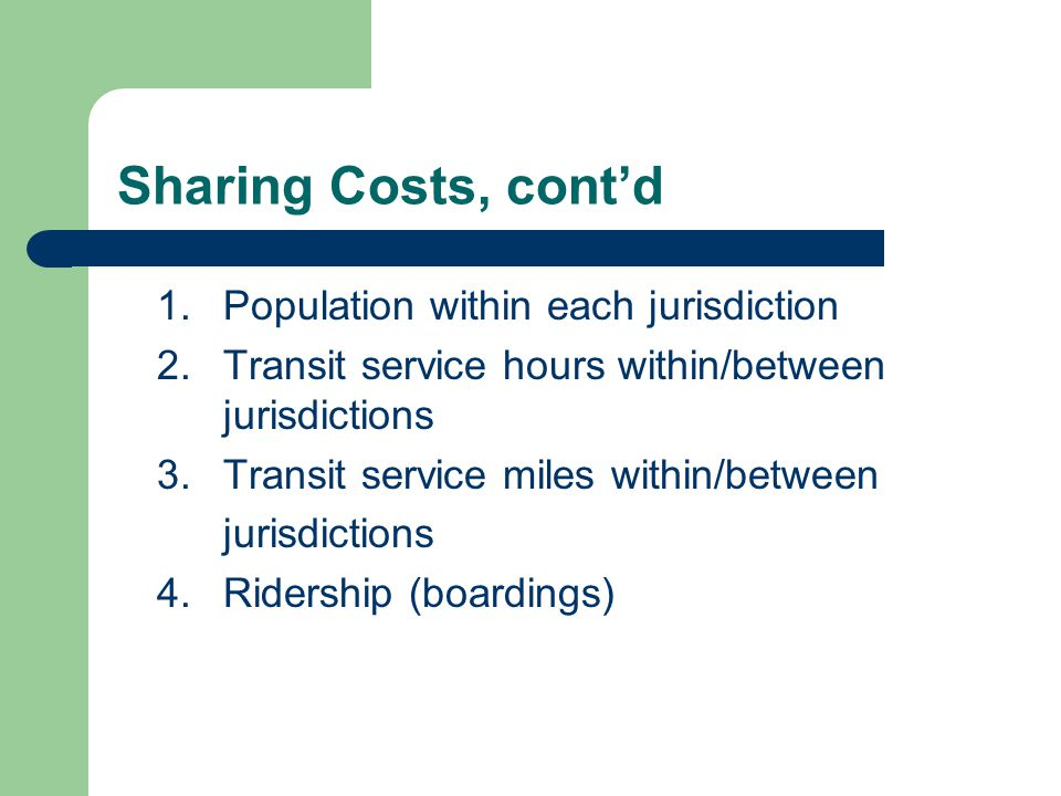 Sharing Costs, cont'd 1.Population within each jurisdiction 2.Transit service hours within/between jurisdictions 3.Transit service miles within/between jurisdictions 4.Ridership (boardings)