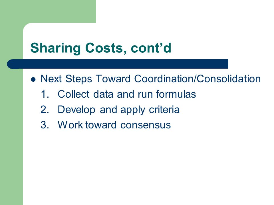 Sharing Costs, cont'd Next Steps Toward Coordination/Consolidation 1.Collect data and run formulas 2.Develop and apply criteria 3.Work toward consensus