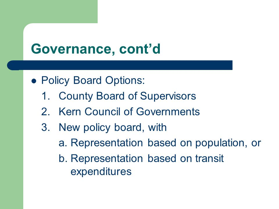Governance, cont'd Policy Board Options: 1.County Board of Supervisors 2.Kern Council of Governments 3.New policy board, with a.