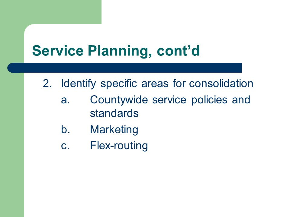 Service Planning, cont'd 2.Identify specific areas for consolidation a.Countywide service policies and standards b.Marketing c.Flex-routing