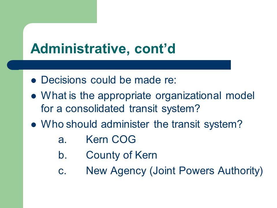 Administrative, cont'd Decisions could be made re: What is the appropriate organizational model for a consolidated transit system.