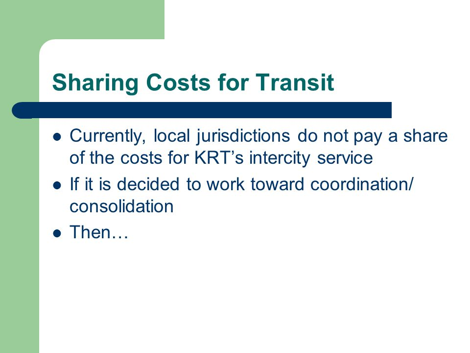 Sharing Costs for Transit Currently, local jurisdictions do not pay a share of the costs for KRT's intercity service If it is decided to work toward coordination/ consolidation Then…