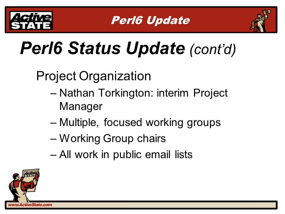 Perl6 Update Project Organization –Nathan Torkington: interim Project Manager –Multiple, focused working groups –Working Group chairs –All work in pub
