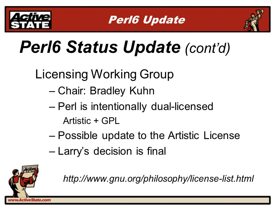 Perl6 Update Licensing Working Group –Chair: Bradley Kuhn –Perl is intentionally dual-licensed Artistic + GPL –Possible update to the Artistic License
