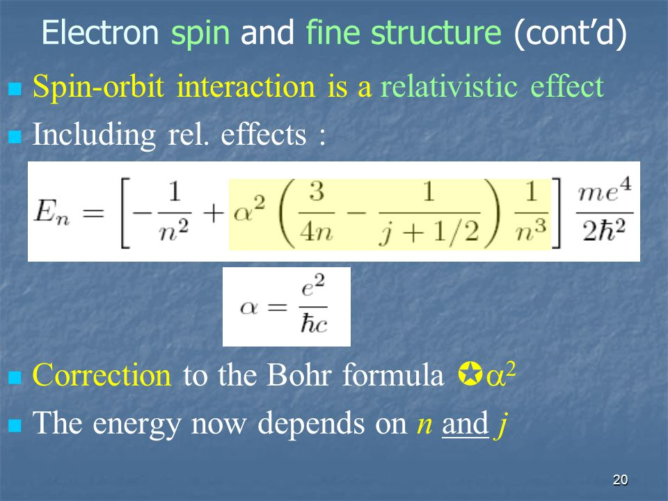20 Electron spin and fine structure (cont'd) Spin-orbit interaction is a relativistic effect Including rel. effects : Correction to the Bohr formula 