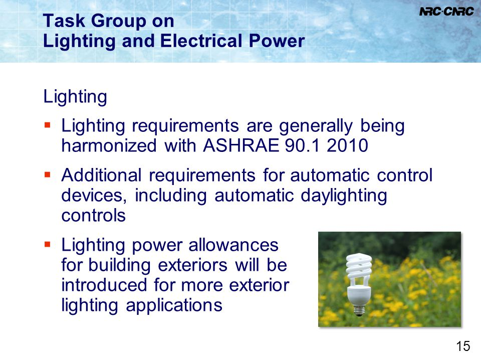 15 Task Group on Lighting and Electrical Power Lighting  Lighting requirements are generally being harmonized with ASHRAE 90.1 2010  Additional requ