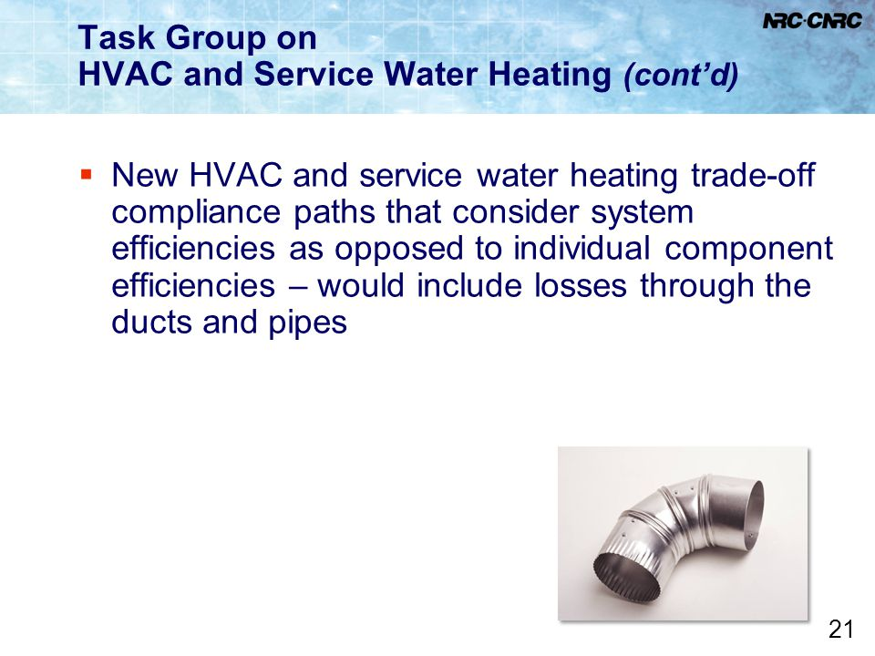 21 Task Group on HVAC and Service Water Heating (cont'd)  New HVAC and service water heating trade-off compliance paths that consider system efficien