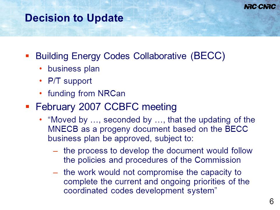 "6 Decision to Update  Building Energy Codes Collaborative ( BECC) business plan P/T support funding from NRCan  February 2007 CCBFC meeting ""Moved b"