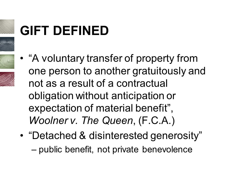 GIFT DEFINED A voluntary transfer of property from one person to another gratuitously and not as a result of a contractual obligation without anticipation or expectation of material benefit , Woolner v.