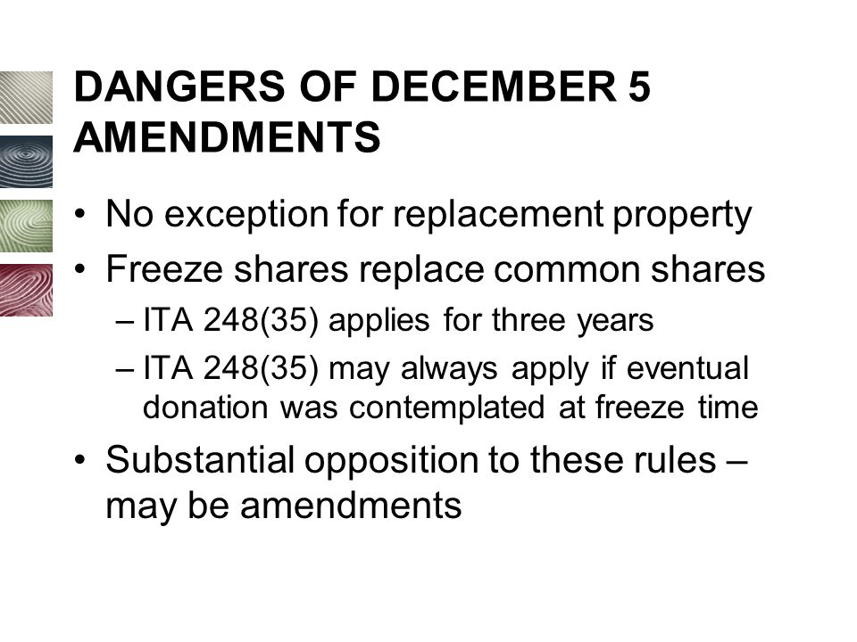 DANGERS OF DECEMBER 5 AMENDMENTS No exception for replacement property Freeze shares replace common shares –ITA 248(35) applies for three years –ITA 248(35) may always apply if eventual donation was contemplated at freeze time Substantial opposition to these rules – may be amendments