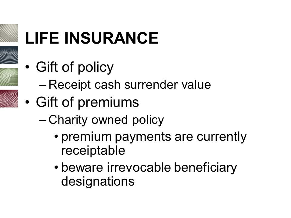 LIFE INSURANCE Gift of policy –Receipt cash surrender value Gift of premiums –Charity owned policy premium payments are currently receiptable beware irrevocable beneficiary designations