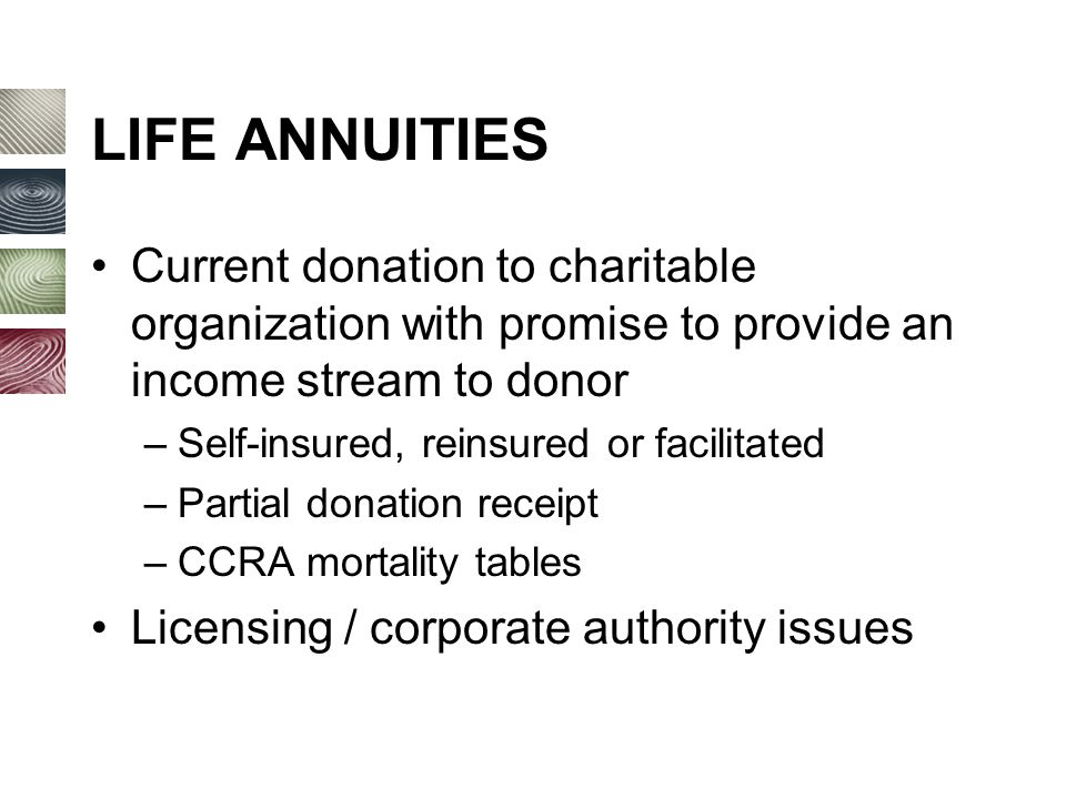 LIFE ANNUITIES Current donation to charitable organization with promise to provide an income stream to donor –Self-insured, reinsured or facilitated –Partial donation receipt –CCRA mortality tables Licensing / corporate authority issues