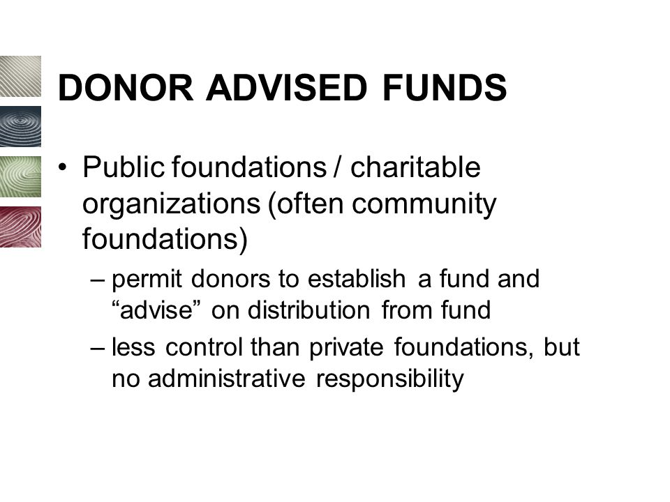DONOR ADVISED FUNDS Public foundations / charitable organizations (often community foundations) –permit donors to establish a fund and advise on distribution from fund –less control than private foundations, but no administrative responsibility