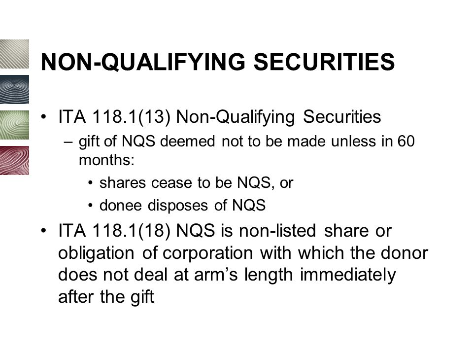 NON-QUALIFYING SECURITIES ITA 118.1(13) Non-Qualifying Securities –gift of NQS deemed not to be made unless in 60 months: shares cease to be NQS, or donee disposes of NQS ITA 118.1(18) NQS is non-listed share or obligation of corporation with which the donor does not deal at arm's length immediately after the gift