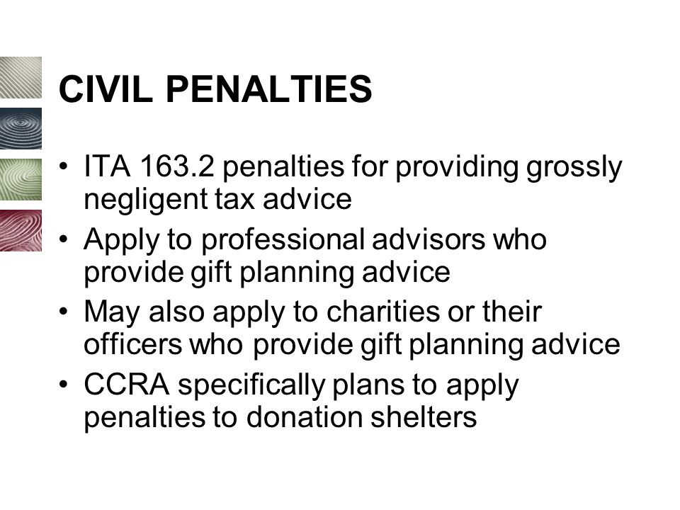 CIVIL PENALTIES ITA 163.2 penalties for providing grossly negligent tax advice Apply to professional advisors who provide gift planning advice May also apply to charities or their officers who provide gift planning advice CCRA specifically plans to apply penalties to donation shelters