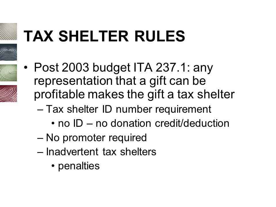 TAX SHELTER RULES Post 2003 budget ITA 237.1: any representation that a gift can be profitable makes the gift a tax shelter –Tax shelter ID number requirement no ID – no donation credit/deduction –No promoter required –Inadvertent tax shelters penalties