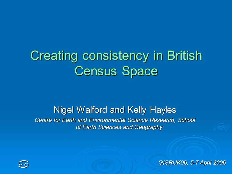 Creating consistency in British Census Space a Nigel Walford and Kelly Hayles Centre for Earth and Environmental Science Research, School of Earth Sciences and Geography GISRUK06, 5-7 April 2006