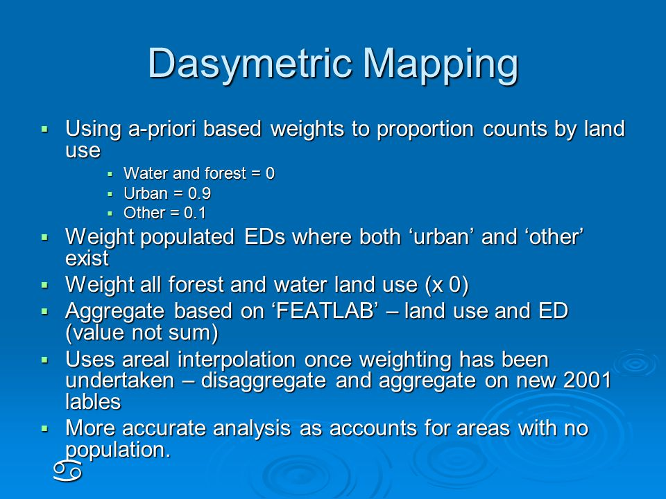 Dasymetric Mapping  Using a-priori based weights to proportion counts by land use  Water and forest = 0  Urban = 0.9  Other = 0.1  Weight populated EDs where both 'urban' and 'other' exist  Weight all forest and water land use (x 0)  Aggregate based on 'FEATLAB' – land use and ED (value not sum)  Uses areal interpolation once weighting has been undertaken – disaggregate and aggregate on new 2001 lables  More accurate analysis as accounts for areas with no population.