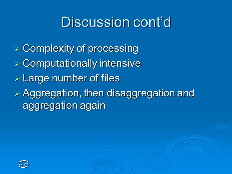 Discussion cont'd  Complexity of processing  Computationally intensive  Large number of files  Aggregation, then disaggregation and aggregation again a
