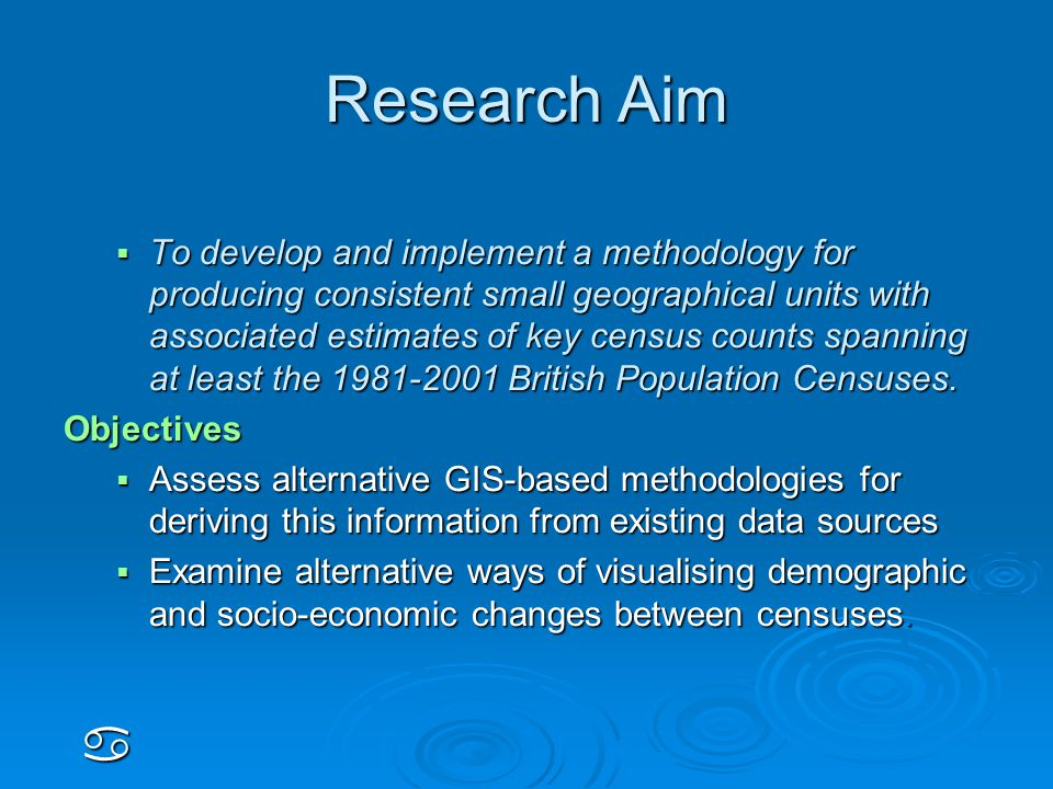 Research Aim  To develop and implement a methodology for producing consistent small geographical units with associated estimates of key census counts spanning at least the 1981-2001 British Population Censuses.