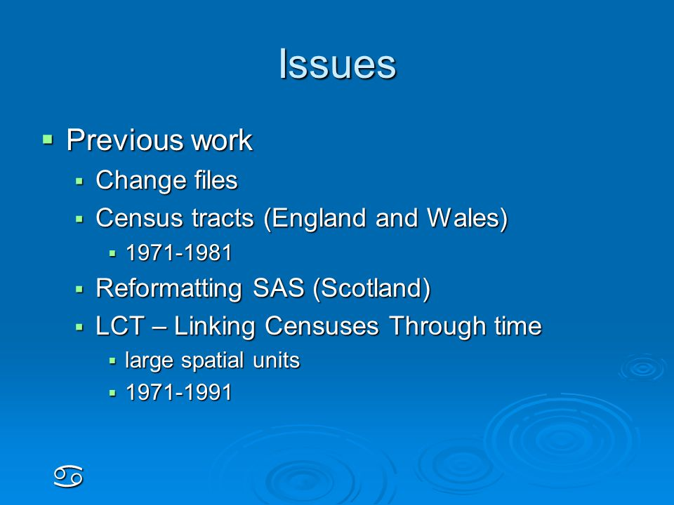 Issues  Previous work  Change files  Census tracts (England and Wales)  1971-1981  Reformatting SAS (Scotland)  LCT – Linking Censuses Through time  large spatial units  1971-1991 a