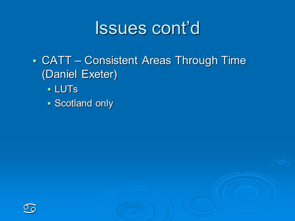 Issues cont'd  CATT – Consistent Areas Through Time (Daniel Exeter)  LUTs  Scotland only a