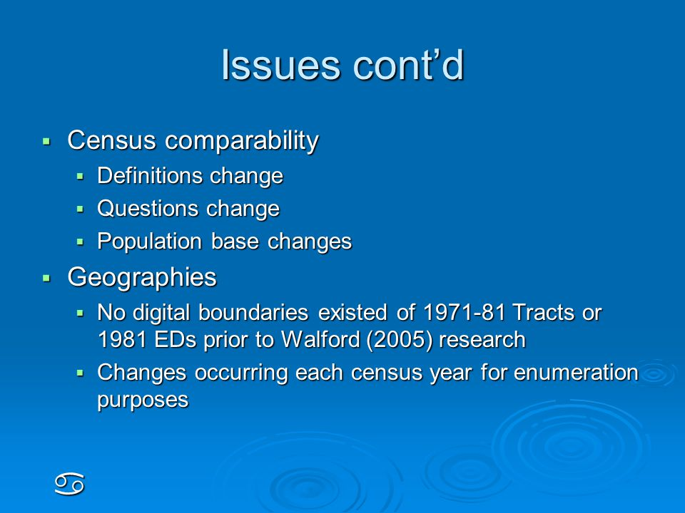 Issues cont'd  Census comparability  Definitions change  Questions change  Population base changes  Geographies  No digital boundaries existed of 1971-81 Tracts or 1981 EDs prior to Walford (2005) research  Changes occurring each census year for enumeration purposes a