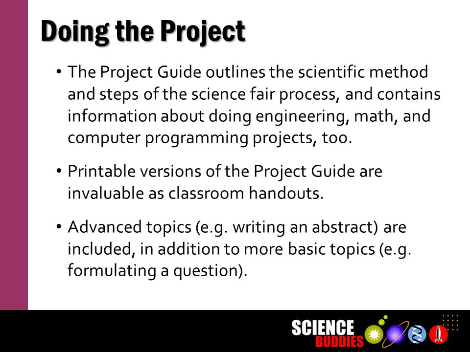 Doing the Project The Project Guide outlines the scientific method and steps of the science fair process, and contains information about doing enginee