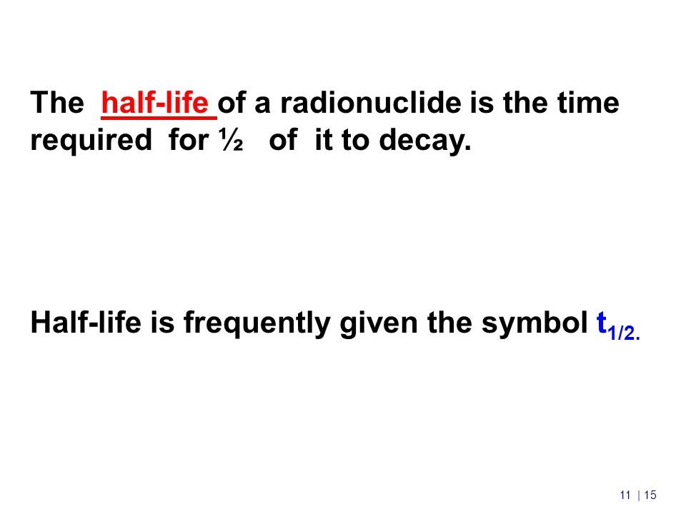 11 | 15 Nuclear Chemistry cont'd The half-life of a radionuclide is the time required for ½ of it to decay.