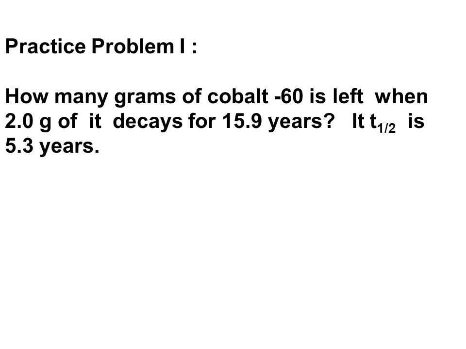 Practice Problem I : How many grams of cobalt -60 is left when 2.0 g of it decays for 15.9 years? It t 1/2 is 5.3 years.