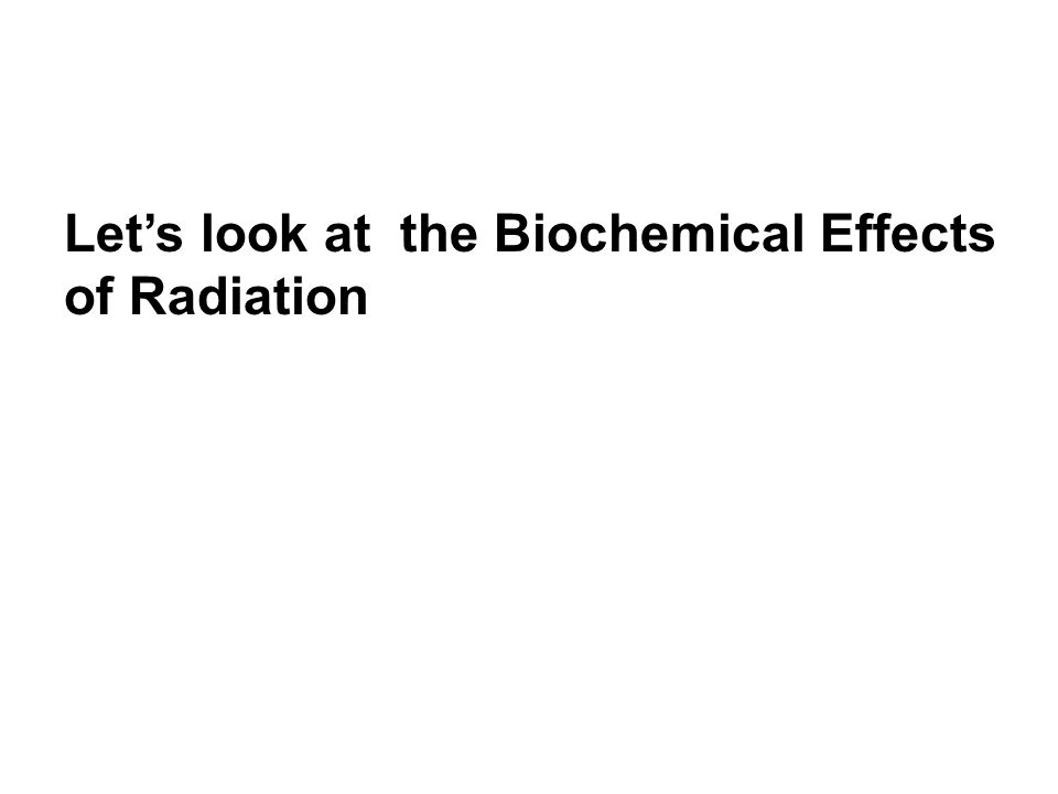 Let's look at the Biochemical Effects of Radiation
