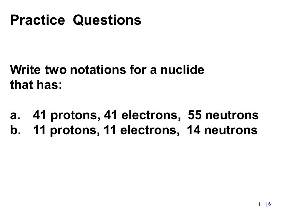 11 | 6 Nuclear Chemistry cont'd Practice Questions Write two notations for a nuclide that has: a.41 protons, 41 electrons, 55 neutrons b.11 protons, 11 electrons, 14 neutrons