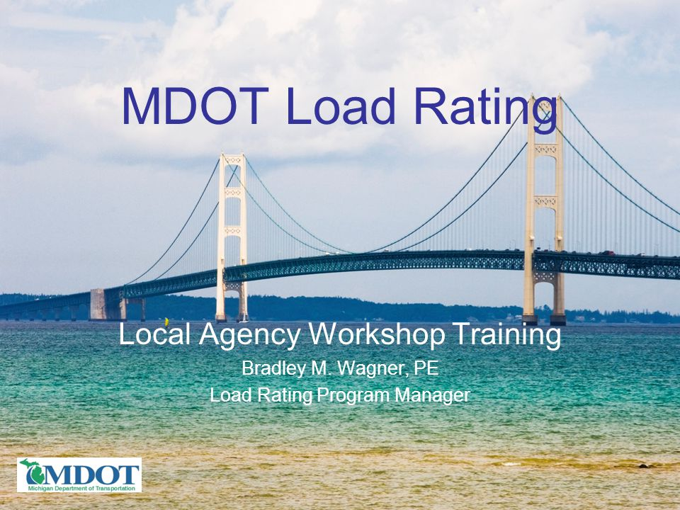 MDOT Load Rating Local Agency Workshop Training Bradley M. Wagner, PE Load Rating Program Manager