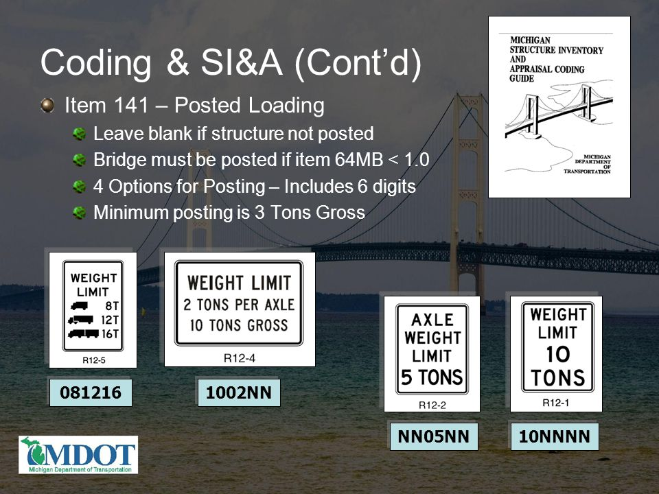 Coding & SI&A (Cont'd) Item 141 – Posted Loading Leave blank if structure not posted Bridge must be posted if item 64MB < 1.0 4 Options for Posting – Includes 6 digits Minimum posting is 3 Tons Gross 081216 1002NN NN05NN 10NNNN