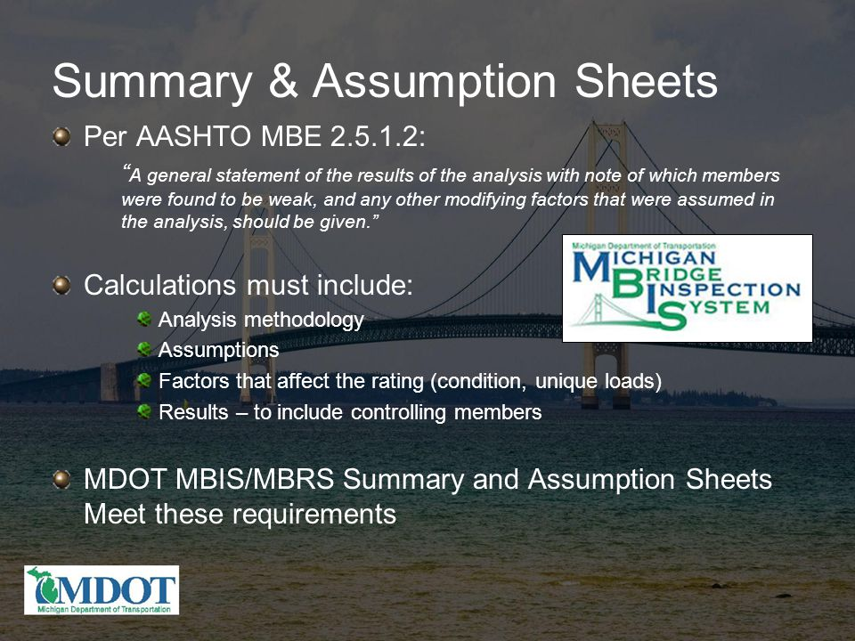 Summary & Assumption Sheets Per AASHTO MBE 2.5.1.2: A general statement of the results of the analysis with note of which members were found to be weak, and any other modifying factors that were assumed in the analysis, should be given. Calculations must include: Analysis methodology Assumptions Factors that affect the rating (condition, unique loads) Results – to include controlling members MDOT MBIS/MBRS Summary and Assumption Sheets Meet these requirements