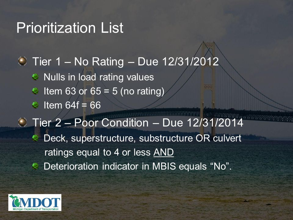 Prioritization List Tier 1 – No Rating – Due 12/31/2012 Nulls in load rating values Item 63 or 65 = 5 (no rating) Item 64f = 66 Tier 2 – Poor Condition – Due 12/31/2014 Deck, superstructure, substructure OR culvert ratings equal to 4 or less AND Deterioration indicator in MBIS equals No .
