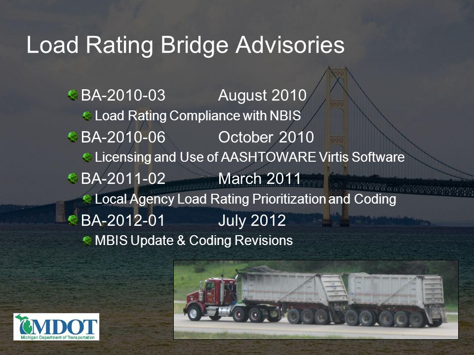 Load Rating Bridge Advisories BA-2010-03August 2010 Load Rating Compliance with NBIS BA-2010-06October 2010 Licensing and Use of AASHTOWARE Virtis Software BA-2011-02 March 2011 Local Agency Load Rating Prioritization and Coding BA-2012-01July 2012 MBIS Update & Coding Revisions