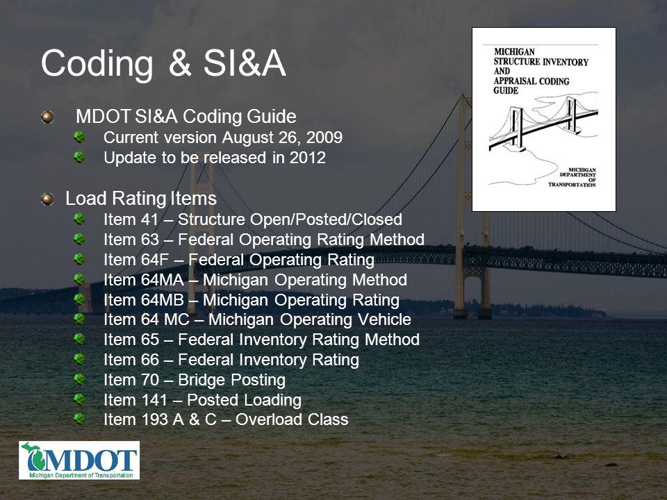 Coding & SI&A MDOT SI&A Coding Guide Current version August 26, 2009 Update to be released in 2012 Load Rating Items Item 41 – Structure Open/Posted/Closed Item 63 – Federal Operating Rating Method Item 64F – Federal Operating Rating Item 64MA – Michigan Operating Method Item 64MB – Michigan Operating Rating Item 64 MC – Michigan Operating Vehicle Item 65 – Federal Inventory Rating Method Item 66 – Federal Inventory Rating Item 70 – Bridge Posting Item 141 – Posted Loading Item 193 A & C – Overload Class
