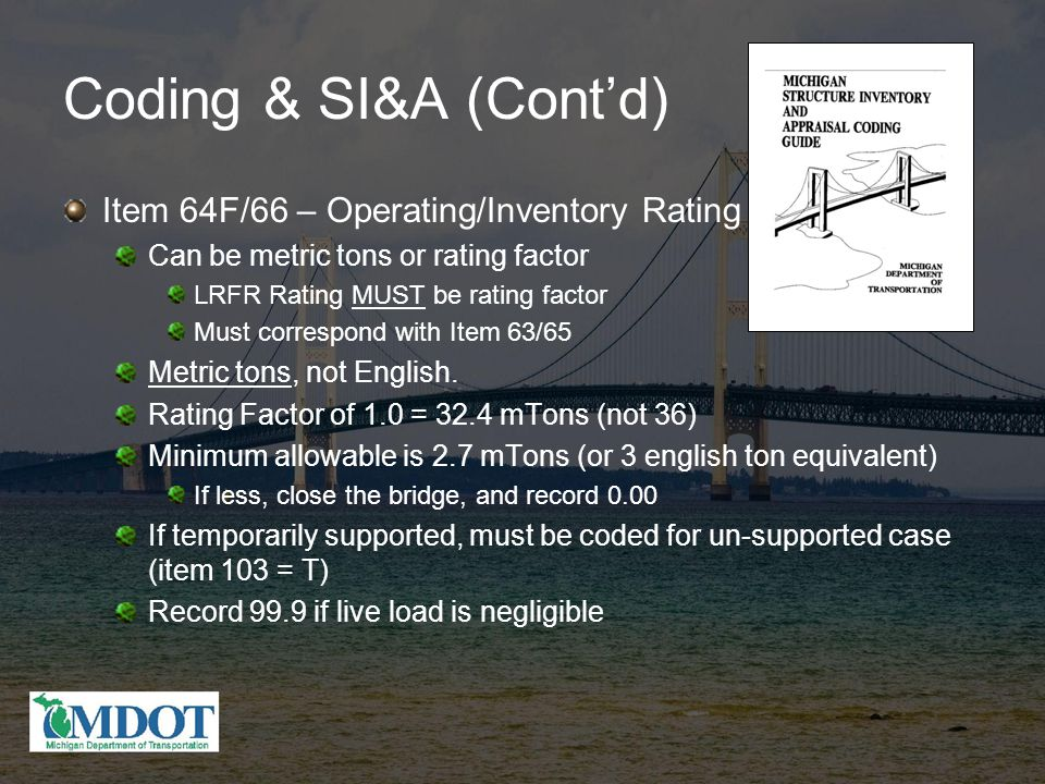 Coding & SI&A (Cont'd) Item 64F/66 – Operating/Inventory Rating Can be metric tons or rating factor LRFR Rating MUST be rating factor Must correspond with Item 63/65 Metric tons, not English.