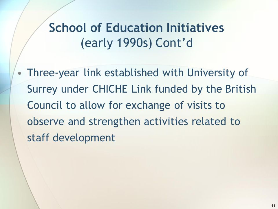 School of Education Initiatives (early 1990s) Cont'd Three-year link established with University of Surrey under CHICHE Link funded by the British Council to allow for exchange of visits to observe and strengthen activities related to staff development 11