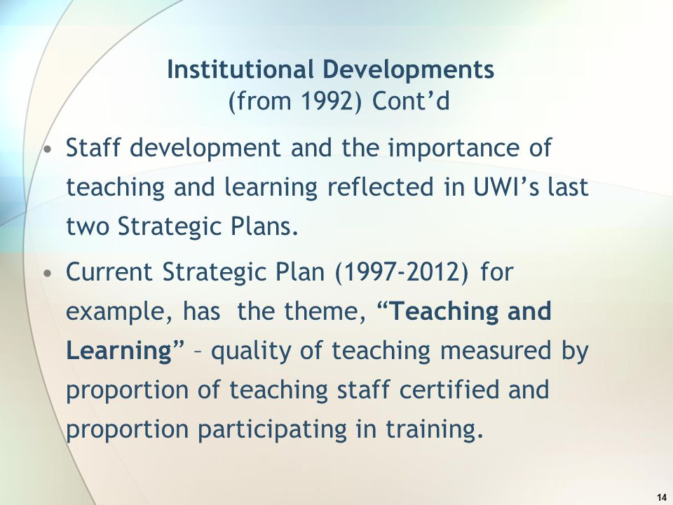 Institutional Developments (from 1992) Cont'd Staff development and the importance of teaching and learning reflected in UWI's last two Strategic Plans.
