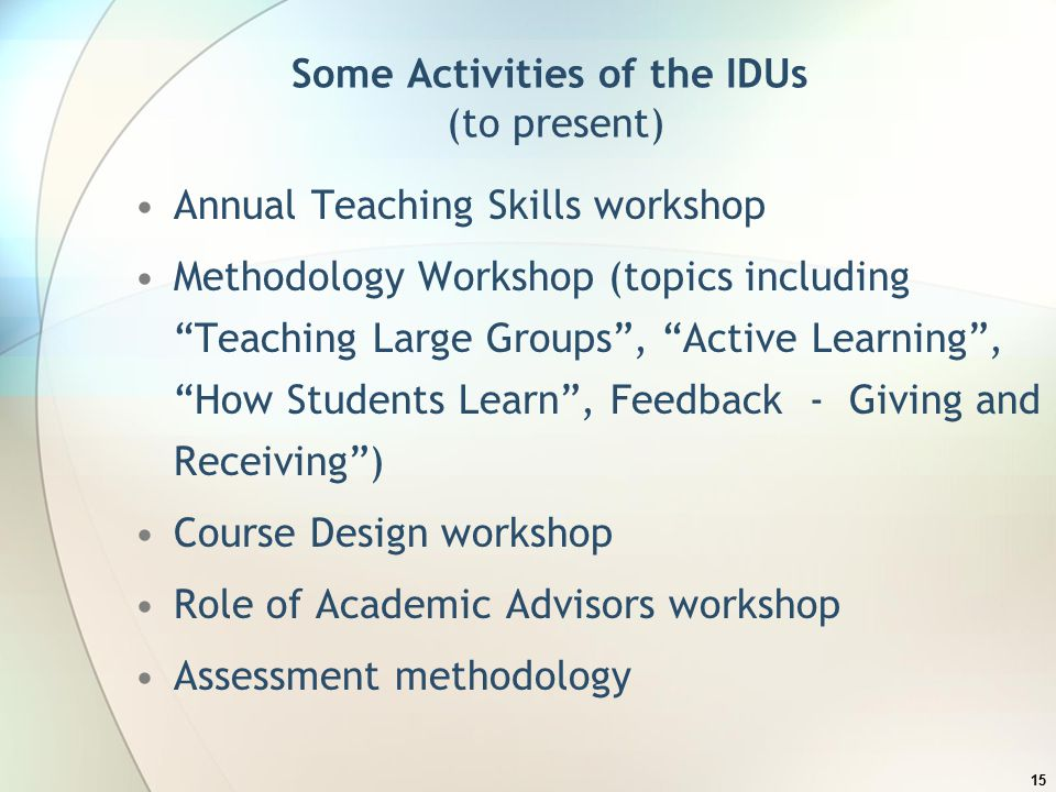 Some Activities of the IDUs (to present) Annual Teaching Skills workshop Methodology Workshop (topics including Teaching Large Groups , Active Learning , How Students Learn , Feedback - Giving and Receiving ) Course Design workshop Role of Academic Advisors workshop Assessment methodology 15