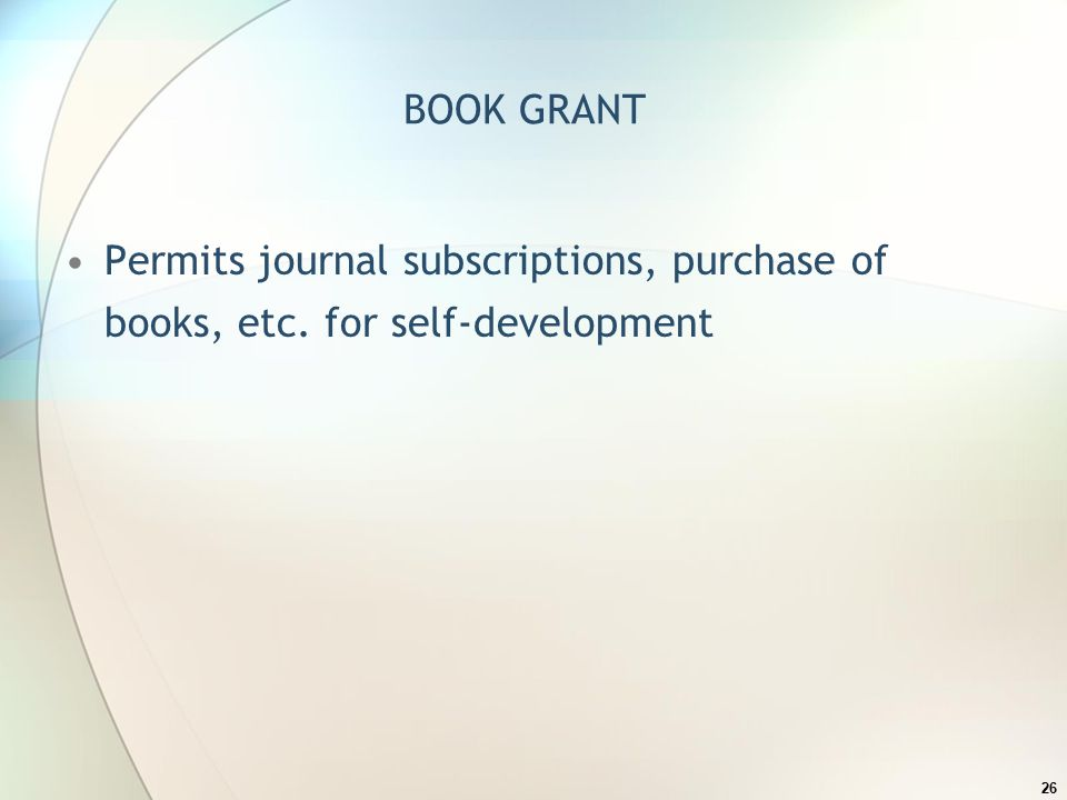 BOOK GRANT Permits journal subscriptions, purchase of books, etc. for self-development 26